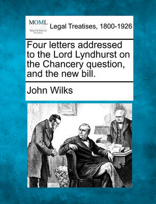 Four Letters Addressed to the Lord Lyndhurst on the Chancery Question, and the New Bill. by John Wilks