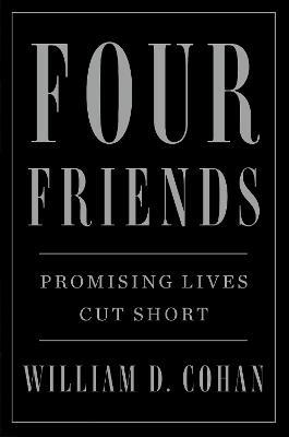Four Friends: Promising Lives Cut Short by William D. Cohan