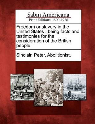 Freedom or Slavery in the United States: Being Facts and Testimonies for the Consideration of the British People. by Peter Abolitionist Sinclair