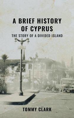 A Brief History of Cyprus: The Story of a Divided Island by Tommy Clark