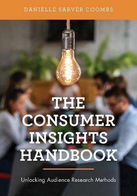 The Consumer Insights Handbook: Unlocking Audience Research Methods by Danielle Sarver Coombs