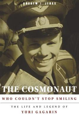 The Cosmonaut Who Couldn't Stop Smiling: The Life and Legend of Yuri Gagarin by Andrew L. Jenks