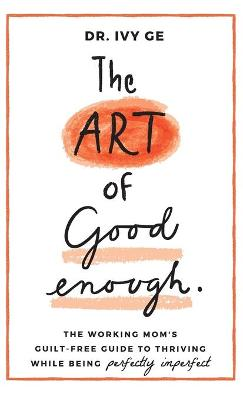 The Art of Good Enough: The Working Mom's Guilt-Free Guide to Thriving While Being Perfectly Imperfect by Ivy Ge