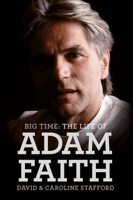 The Life of Adam Faith: Big Time by David Stafford
