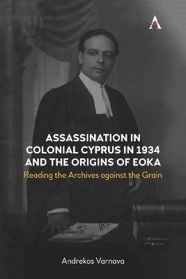 Assassination in Colonial Cyprus in 1934 and the Origins of EOKA: Reading the Archives against the Grain by Andrekos Varnava