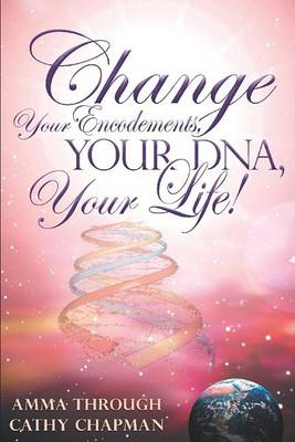 Change Your Encodements, Your DNA, Your Life! by Cathy Chapman