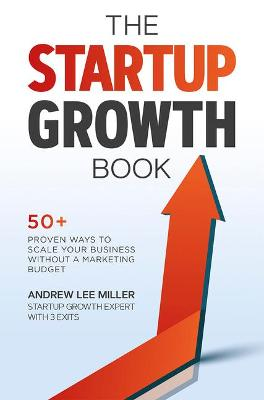 The Startup Growth Book: 50+ Proven Ways to Scale Your Business Without a Marketing Budget by Andrew Lee Miller