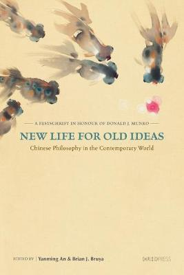 New Life for Old Ideas - Chinese Philosophy in the Contemporary World: A Festschrift in Honour of Donald J. Munro by Yanming An