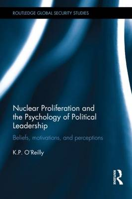 Nuclear Proliferation and the Psychology of Political Leadership by Kelly  P O'Reilly