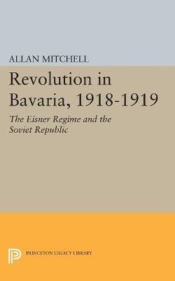 Revolution in Bavaria, 1918-1919 by Allan Mitchell