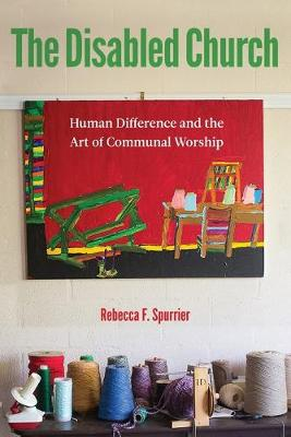The Disabled Church: Human Difference and the Art of Communal Worship by Rebecca F. Spurrier