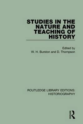 Studies in the Nature and Teaching of History by W H Burston
