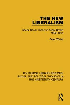 The New Liberalism: Liberal Social Theory in Great Britain, 1889-1914 book