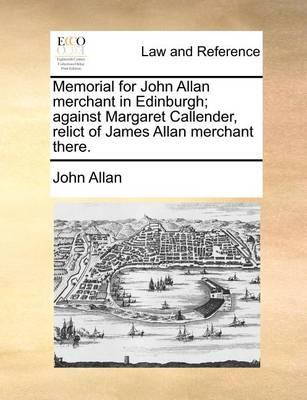 Memorial for John Allan Merchant in Edinburgh; Against Margaret Callender, Relict of James Allan Merchant There by John Allan