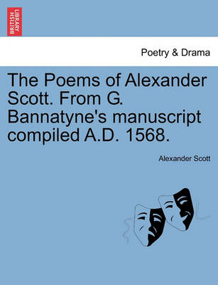 The Poems of Alexander Scott. from G. Bannatyne's Manuscript Compiled A.D. 1568. by Alexander Scott