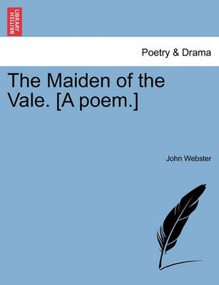 The Maiden of the Vale. [a Poem.] by John Webster