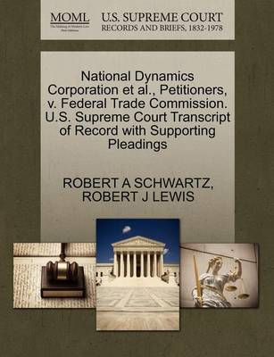 National Dynamics Corporation Et Al., Petitioners, V. Federal Trade Commission. U.S. Supreme Court Transcript of Record with Supporting Pleadings by Robert A. Schwartz