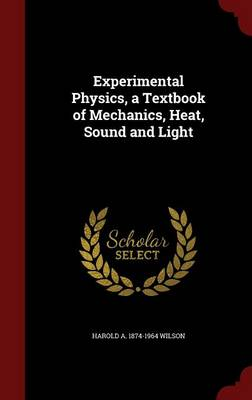 Experimental Physics, a Textbook of Mechanics, Heat, Sound and Light by Harold a 1874-1964 Wilson