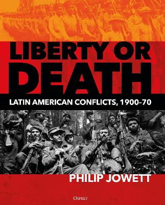 Liberty or Death: Latin American Conflicts, 1900-70 by Philip Jowett