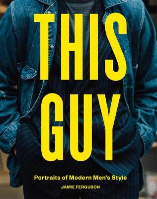 This Guy: Portraits of Modern Men's Style by Jamie Ferguson