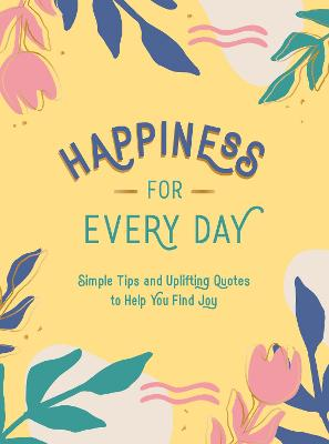 Happiness for Every Day: Simple Tips and Uplifting Quotes to Help You Find Joy book