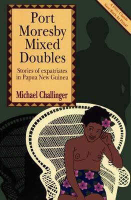 Port Moresby Mixed Doubles: Stories of Expatriates in Papua New Guinea by Michael Challinger