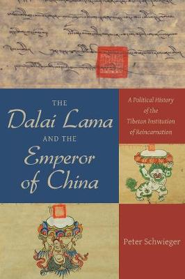 The Dalai Lama and the Emperor of China: A Political History of the Tibetan Institution of Reincarnation by Peter Schwieger