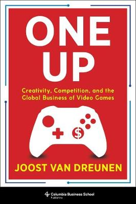 One Up: Creativity, Competition, and the Global Business of Video Games by Joost van Dreunen