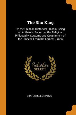The Shu King: Or, the Chinese Historical Classic, Being an Authentic Record of the Religion, Philosophy, Customs and Government of the Chinese from the Earliest Times by Confucius