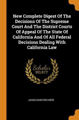 New Complete Digest of the Decisions of the Supreme Court and the District Courts of Appeal of the State of California and of All Federal Decisions Dealing with California Law by James Manford Kerr