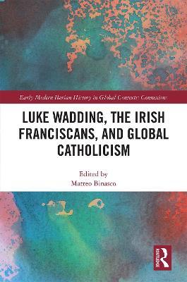 Luke Wadding, the Irish Franciscans, and Global Catholicism book