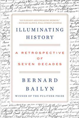 Illuminating History: A Retrospective of Seven Decades by Bernard Bailyn