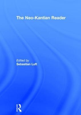 The Neo-Kantian Reader by Sebastian Luft