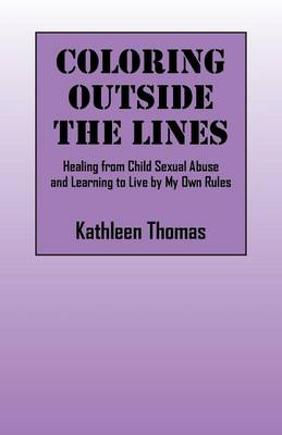 Coloring Outside the Lines: Healing from Child Sexual Abuse and Learning to Live by My Own Rules by Kathleen Thomas