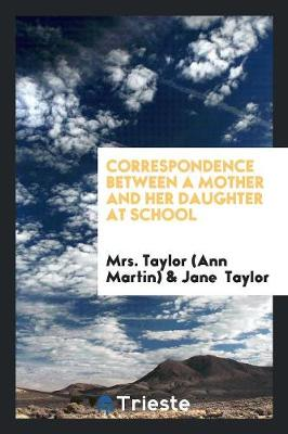 Correspondence Between a Mother and Her Daughter at School by Mrs Taylor (Ann Martin)