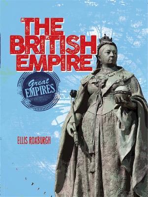 Great Empires: The British Empire by Ellis Roxburgh