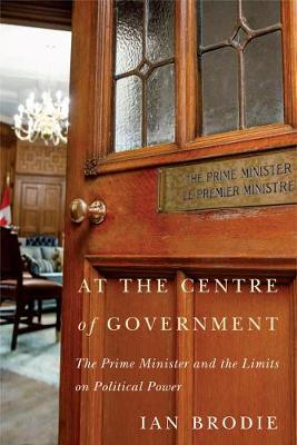 At the Centre of Government: The Prime Minister and the Limits on Political Power by Ian Brodie