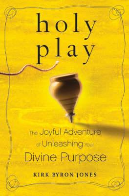 Holy Play: The Joyful Adventure of Unleashing Your Divine Purpose by Kirk Byron Jones