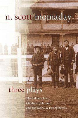 Three Plays: The Indolent Boys, Children of the Sun, and The Moon in Two Windows by N. Scott Momaday