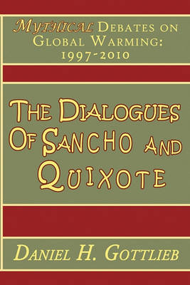 The Dialogues of Sancho and Quixote, MYTHICAL Debates on Global Warming: 1997 - 2010 by Daniel H Gottlieb