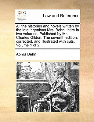 All the Histories and Novels Written by the Late Ingenious Mrs. Behn, Intire in Two Volumes. Published by Mr. Charles Gildon. the Seventh Edition, Corrected, and Illustrated with Cuts. Volume 1 of 2 book