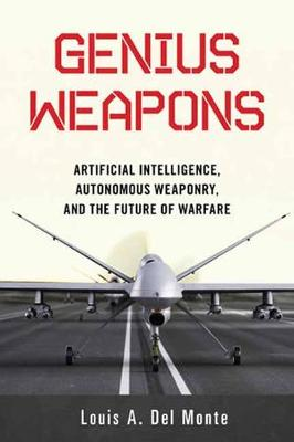 Genius Weapons: Artificial Intelligence, Autonomous Weaponry, and the Future of Warfare by Louis A. Del Monte
