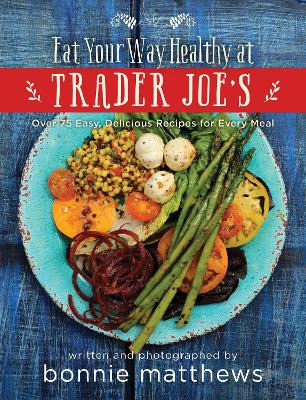 The Eat Your Way Healthy at Trader Joe's Cookbook by Bonnie Matthews