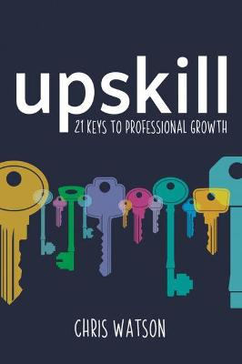 Upskill: 21 keys to professional growth by Chris Watson