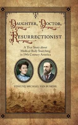 Daughter, Doctor, Resurrectionist: A True Story about Medical Body Snatching in 19th Century America by E Michael Van Buskirk