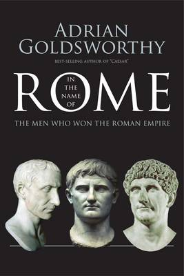 In the Name of Rome: The Men Who Won the Roman Empire by Adrian Goldsworthy