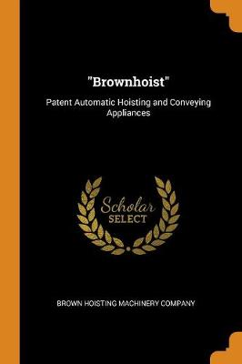 Brownhoist: Patent Automatic Hoisting and Conveying Appliances by Brown Hoisting Machinery Company