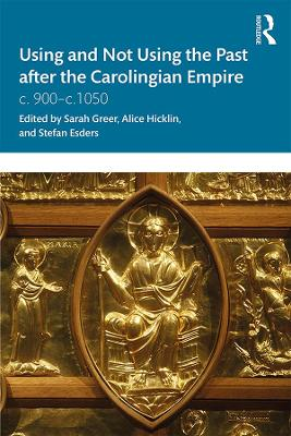 Using and Not Using the Past after the Carolingian Empire: c. 900-c.1050 by Sarah Greer