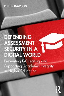 Defending Assessment Security in a Digital World: Preventing E-Cheating and Supporting Academic Integrity in Higher Education by Phillip Dawson