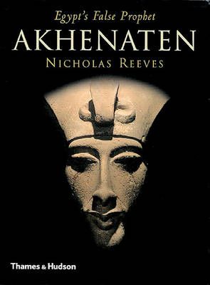 Akhenaten: Egypt's False Prophet by Nicholas Reeves